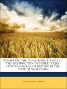 Report On the Disastrous Effects of the Destruction of Forest Trees: Now Going On So Rapidly in the State of Wisconsin als Buch von Increase Allen... - Increase Allen Lapham