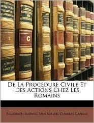 de La Procdure Civile Et Des Actions Chez Les Romains - Friedrich Ludwig Von Keller, Charles Capmas