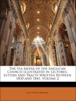 The Via Media of the Anglican Church Illustrated in Lectures, Letters and Tracts Written Between 1830 and 1841, Volume 2