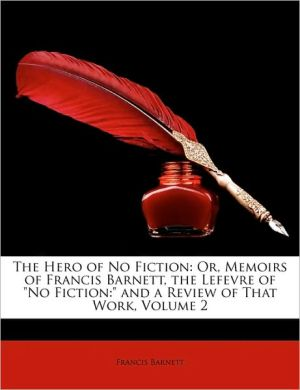 The Hero of No Fiction: Or, Memoirs of Francis Barnett, the Lefevre of