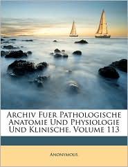 Archiv Fur Pathologische Anatomie Und Physiologie Und Klinische Medicin. Band CXIII. Folge XI. Band III. - Anonymous
