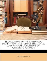 Transactions of the Childhood Society: For the Study of the Mental and Physical Conditions of Children, Volume 4 - Created by Society Childhood Society