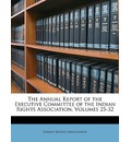 The Annual Report of the Executive Committee of the Indian Rights Association, Volumes 25-32 - Rights Association Indian Rights Association