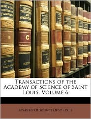 Transactions of the Academy of Science of Saint Louis, Volume 6 - Created by Of Scien Academy of Science of St Louis