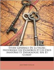 tude G n rale De La Vigne: Historique Les Vignobles Et Les Crus Anatomie Et Physiologie, Sol Et Climat - Jean Marie Guillon