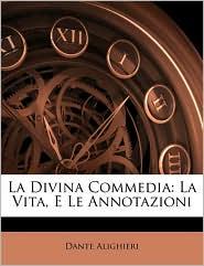 La Divina Commedia: La Vita, E Le Annotazioni - Dante Alighieri