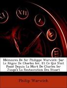Warwick, Philip: Mémoires De Sir Philippe Warwick: Sur Le Règne De Charles Ier, Et Ce Qui S´est Passé Depuis La Mort De Charles Ier Jusqu´à La Restauration Des Stuart