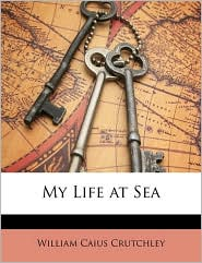 My Life at Sea - William Caius Crutchley