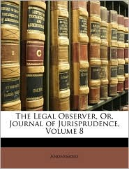 The Legal Observer, Or, Journal of Jurisprudence, Volume 8 - Anonymous
