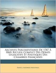 Archives Parlementaires de 1787 1860: Recueil Complet Des Dbats Lgislatifs Et Politiques Des Chambres Franaises - Created by France Assemble Nationale