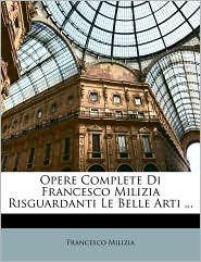 Opere Complete Di Francesco Milizia Risguardanti Le Belle Arti.
