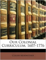 Our Colonial Curriculum, 1607-1776 - Colyer Meriwether