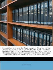 Indian Antiquities: Or, Dissertations Relative to the Ancient Geographical Divisions, the Pure System of Primeval Theology, the Grand Code of Civil Laws, the Original Form of Government, the Widely-Extended Commerce, and the Various Profound Literature, O - Thomas Maurice