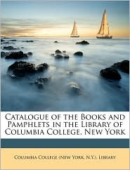 Catalogue of the Books and Pamphlets in the Library of Columbia College, New York - Created by N. y. ). Lib Columbia College (New York