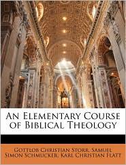 An Elementary Course of Biblical Theology - Gottlob Christian Storr, Samuel Simon Schmucker, Karl Christian Flatt