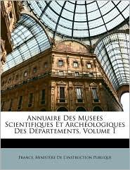 Annuaire Des Musees Scientifiques Et Archologiques Des Dpartements, Volume 1 - Created by M France Ministre De L'Instruction Publ