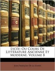 Lyce: Ou Cours de Littrature Ancienne Et Moderne, Volume 8 - Jean-Francois De La Harpe