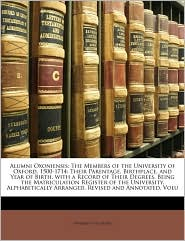 Alumni Oxoniensis: The Members of the University of Oxford, 1500-1714: Their Parentage, Birthplace, and Year of Birth, with a Record of Their Degrees. Being the Matriculation Register of the University, Alphabetically Arranged, Revised and Annotated, Volu - Created by University Of University Of Oxford