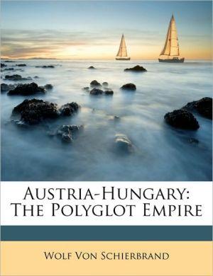 Austria-Hungary: The Polyglot Empire - Wolf Von Schierbrand