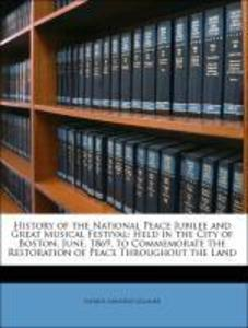 History of the National Peace Jubilee and Great Musical Festival: Held in the City of Boston, June, 1869, to Commemorate the Restoration of Peace ... - Nabu Press