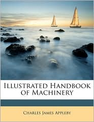 Illustrated Handbook of Machinery - Charles James Appleby