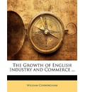 The Growth of English Industry and Commerce ... - William Cunningham