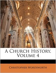 A Church History, Volume 4 - Christopher Wordsworth