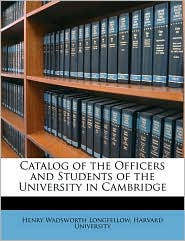 Catalog of the Officers and Students of the University in Cambridge - Henry Wadsworth Longfellow, Created by Harvard University