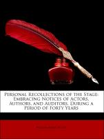 Personal Recollections of the Stage: Embracing Notices of Actors, Authors, and Auditors, During a Period of Forty Years