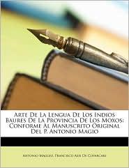 Arte de La Lengua de Los Indios Baures de La Provincia de Los Moxos: Conforme Al Manuscrito Original del P. Antonio Magio - Antonio Maggio, Francisco Asis De Coparcari