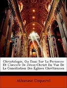 Coquerel, Athanase: Christologie, Ou Essai Sur La Personne Et L´oeuvre De Jésus-Christ En Vue De La Conciliation Des Églises Chrétiennes