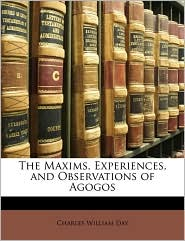 The Maxims, Experiences, and Observations of Agogos - Charles William Day