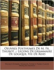 Oeuvres Posthumes de M. Fr. Thurot.: Leons de Grammaire de Logique. Vie de Reid - Dugald Stewart, Pierre Claude Francois Daunou, Franois Thurot