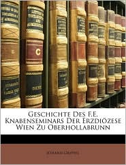Geschichte Des F.E. Knabenseminars Der Erzdi Zese Wien Zu Oberhollabrunn - Johann Grippel
