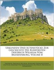 Urkunden Und Actenstucke Zur Geschichte Des Kurfursten Friedrich Wilhelm Von Brandenburg, Volume 8 - Frederick I, Friedrich Wilhelm, I. Frederick