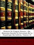 De Argens, Jean-Baptiste Boyer: Histoire De L´esprit Humain ; Ou, Memoires Secrets Et Universels De La Republique Des Lettres, Volume 12