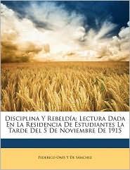 Disciplina y Rebelda: Lectura Dada En La Residencia de Estudiantes La Tarde del 5 de Noviembre de 1915 - Federico Ons y. De Sanchez