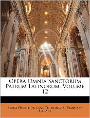 Opera Omnia Sanctorum Patrum Latinorum, Volume 12 - Franz Oberthur, Created by Theol Lane Theological Seminary Library