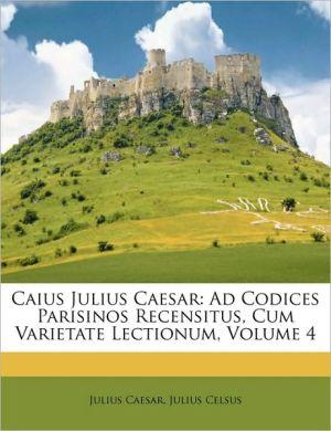 Caius Julius Caesar: Ad Codices Parisinos Recensitus, Cum Varietate Lectionum, Volume 4 - Julius Caesar, Julius Celsus
