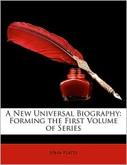 A New Universal Biography: Forming the First Volume of Series - John Platts