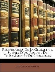 R Ciproques de La G Om Trie, Suivies D'Un Recueil de Th or Mes Et de Problemes - Jean Guillaume Garnier