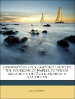 Observations On a Pamphlet Entitled the Bourbons of Naples. to Which Are Added, the Reflections of a Neapolitan