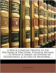 A New & Compleat Treatise of the Doctrine of Fractions, Vulgar & Decimal ...: To Which Is Added, an Epitome of Duodecimals, & an Idea of Measuring ... - Samuel Cunn