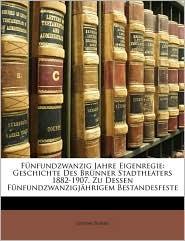 Funfundzwanzig Jahre Eigenregie: Geschichte Des Brunner Stadtheaters 1882-1907. Zu Dessen Funfundzwanzigjahrigem Bestandesfeste - Gustav Bondi
