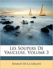 Les Soupers De Vaucluse, Volume 3 - Renaud De La Grelaye