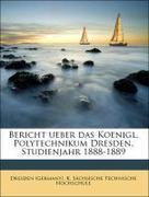 Dresden (Germany). K. Sächsische Technische Hochschule: Bericht ueber das Koenigl. Polytechnikum Dresden, Studienjahr 1888-1889