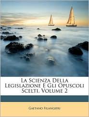 La Scienza Della Legislazione E Gli Opuscoli Scelti, Volume 2