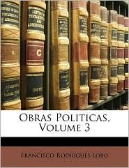 Obras Politicas, Volume 3 - Francisco Rodrigues Lobo