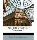 English Costume, Volume 1 - Dion Clayton Calthrop