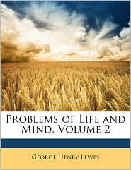 Problems of Life and Mind, Volume 2 - George Henry Lewes